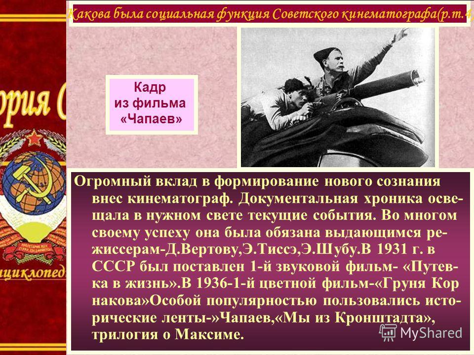 Огромный вклад в формирование нового сознания внес кинематограф. Документальная хроника осве- щала в нужном свете текущие события. Во многом своему успеху она была обязана выдающимся ре- жиссерам-Д.Вертову,Э.Тиссэ,Э.Шубу.В 1931 г. в СССР был поставле