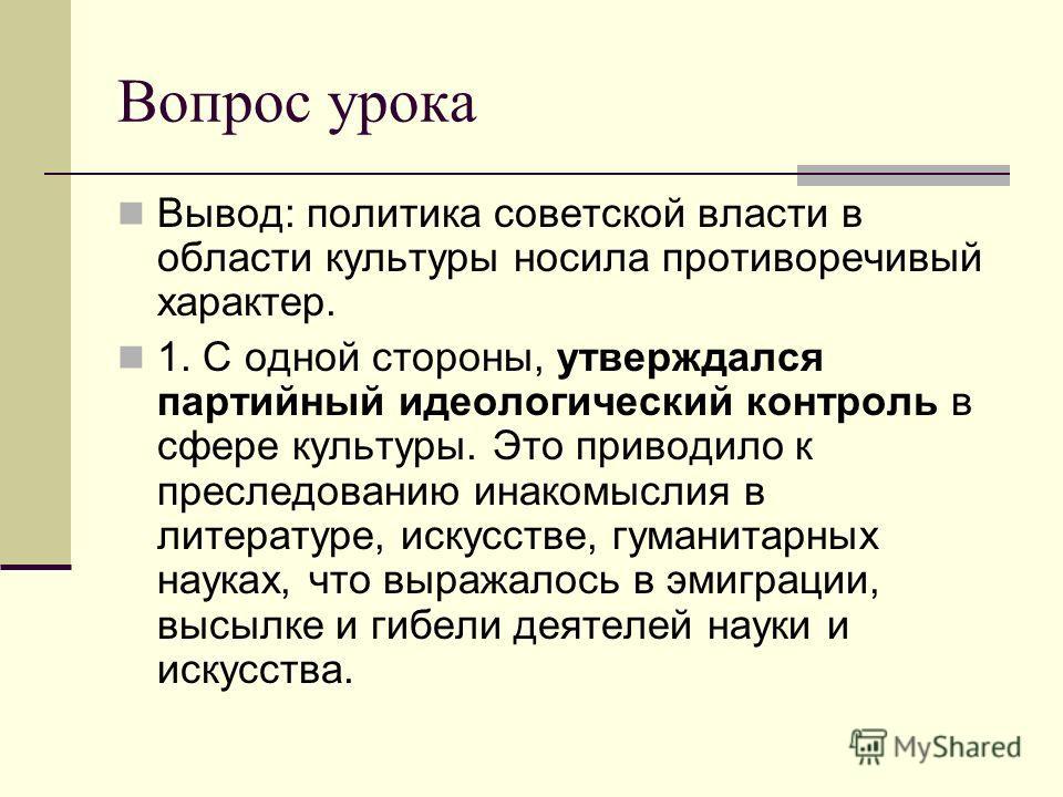 Вопрос урока Вывод: политика советской власти в области культуры носила противоречивый характер. 1. С одной стороны, утверждался партийный идеологический контроль в сфере культуры. Это приводило к преследованию инакомыслия в литературе, искусстве, гу
