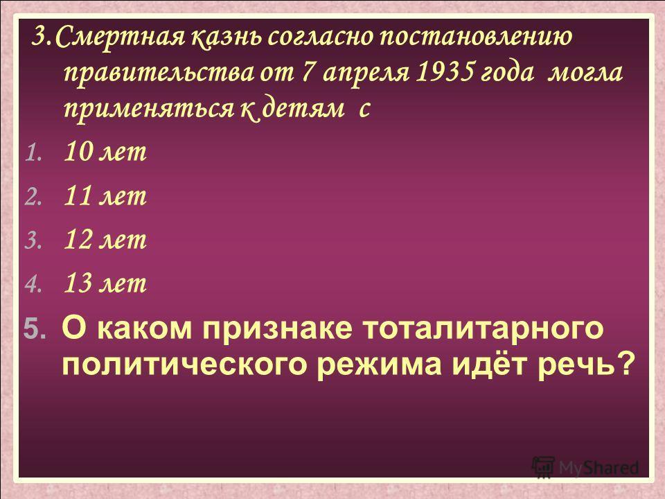 3.Смертная казнь согласно постановлению правительства от 7 апреля 1935 года могла применяться к детям с 1. 10 лет 2. 11 лет 3. 12 лет 4. 13 лет 5. О каком признаке тоталитарного политического режима идёт речь?