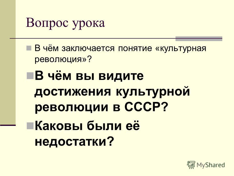 Вопрос урока В чём заключается понятие «культурная революция»? В чём вы видите достижения культурной революции в СССР? Каковы были её недостатки?