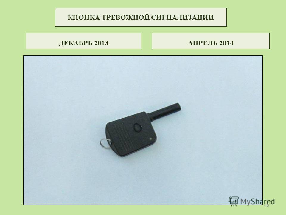 КНОПКА ТРЕВОЖНОЙ СИГНАЛИЗАЦИИ ДЕКАБРЬ 2013АПРЕЛЬ 2014 46