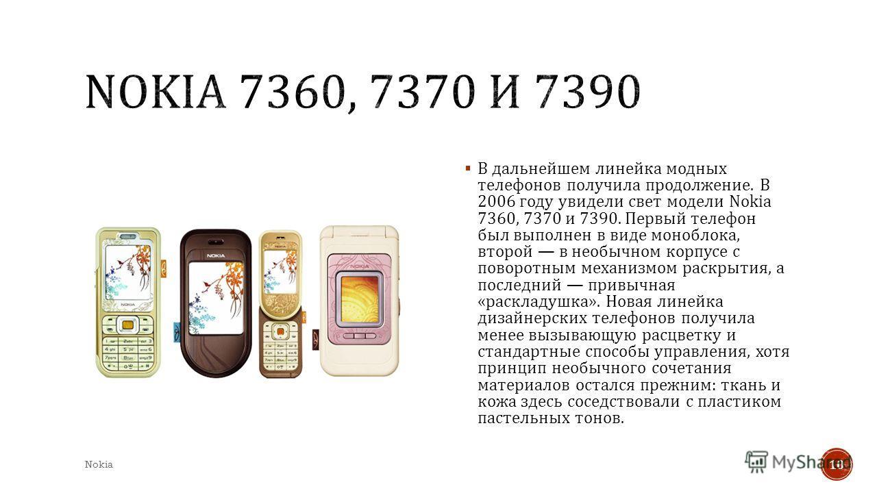 В дальнейшем линейка модных телефонов получила продолжение. В 2006 году увидели свет модели Nokia 7360, 7370 и 7390. Первый телефон был выполнен в виде моноблока, второй в необычном корпусе с поворотным механизмом раскрытия, а последний привычная « р