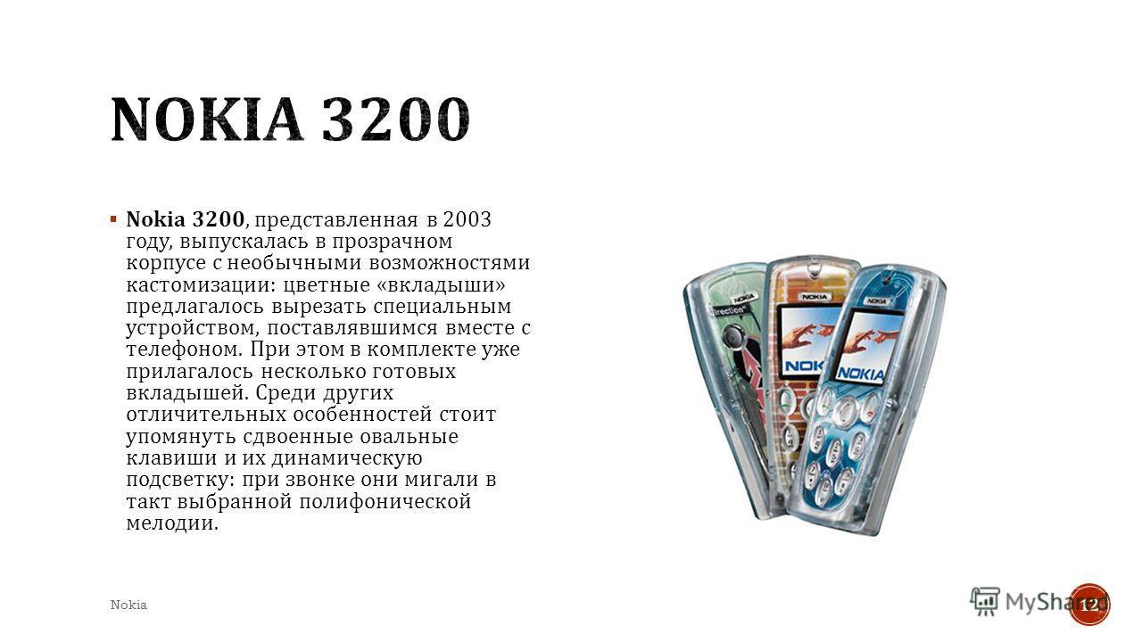 Nokia 3200, представленная в 2003 году, выпускалась в прозрачном корпусе с необычными возможностями кастомизации : цветные « вкладыши » предлагалось вырезать специальным устройством, поставлявшимся вместе с телефоном. При этом в комплекте уже прилага