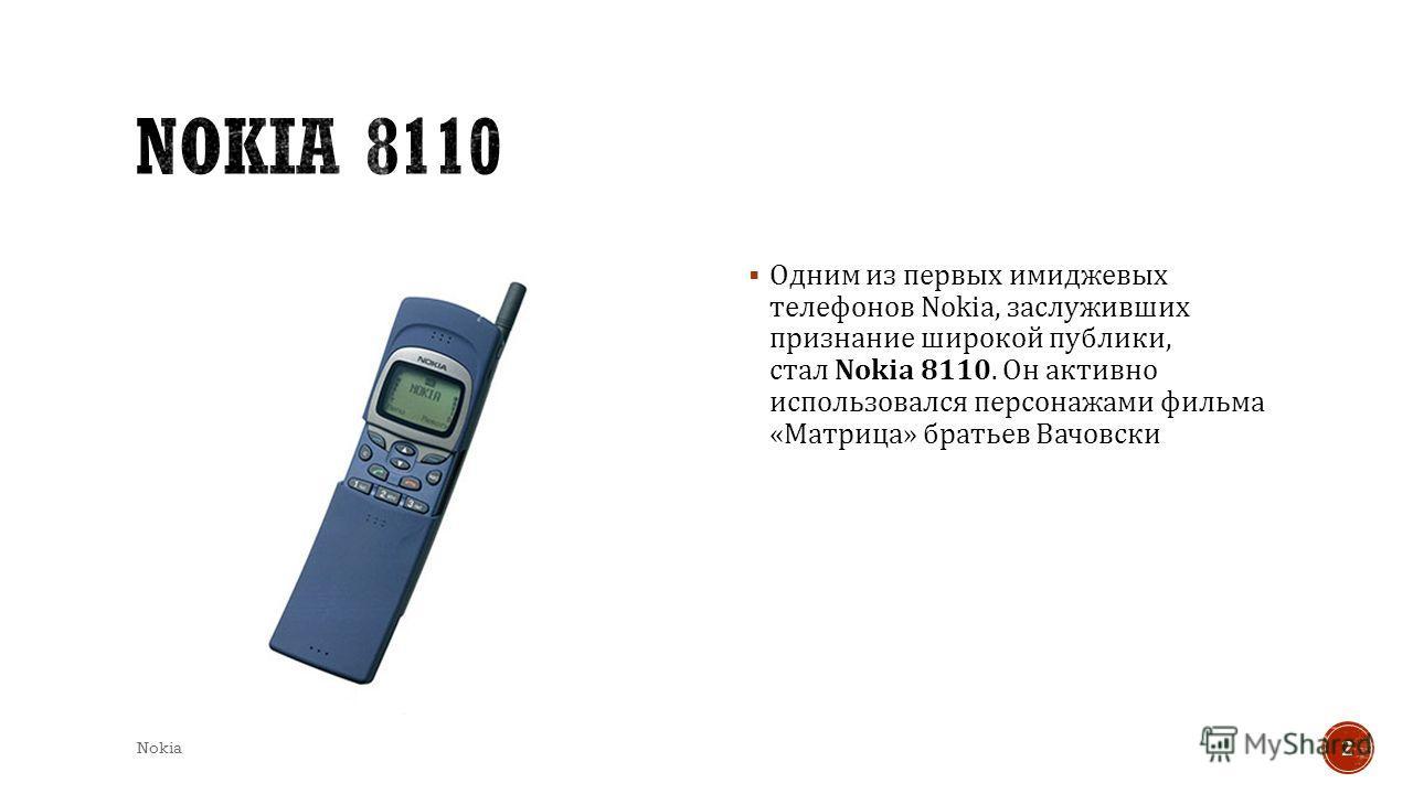Одним из первых имиджевых телефонов Nokia, заслуживших признание широкой публики, стал Nokia 8110. Он активно использовался персонажами фильма « Матрица » братьев Вачовски Nokia 2