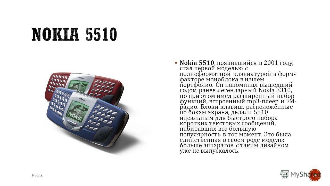 Nokia 5510, появившийся в 2001 году, стал первой моделью с полноформатной клавиатурой в форм - факторе моноблока в нашем портфолио. Он напоминал вышедший годом ранее легендарный Nokia 3310, но при этом имел расширенный набор функций, встроенный mp3-