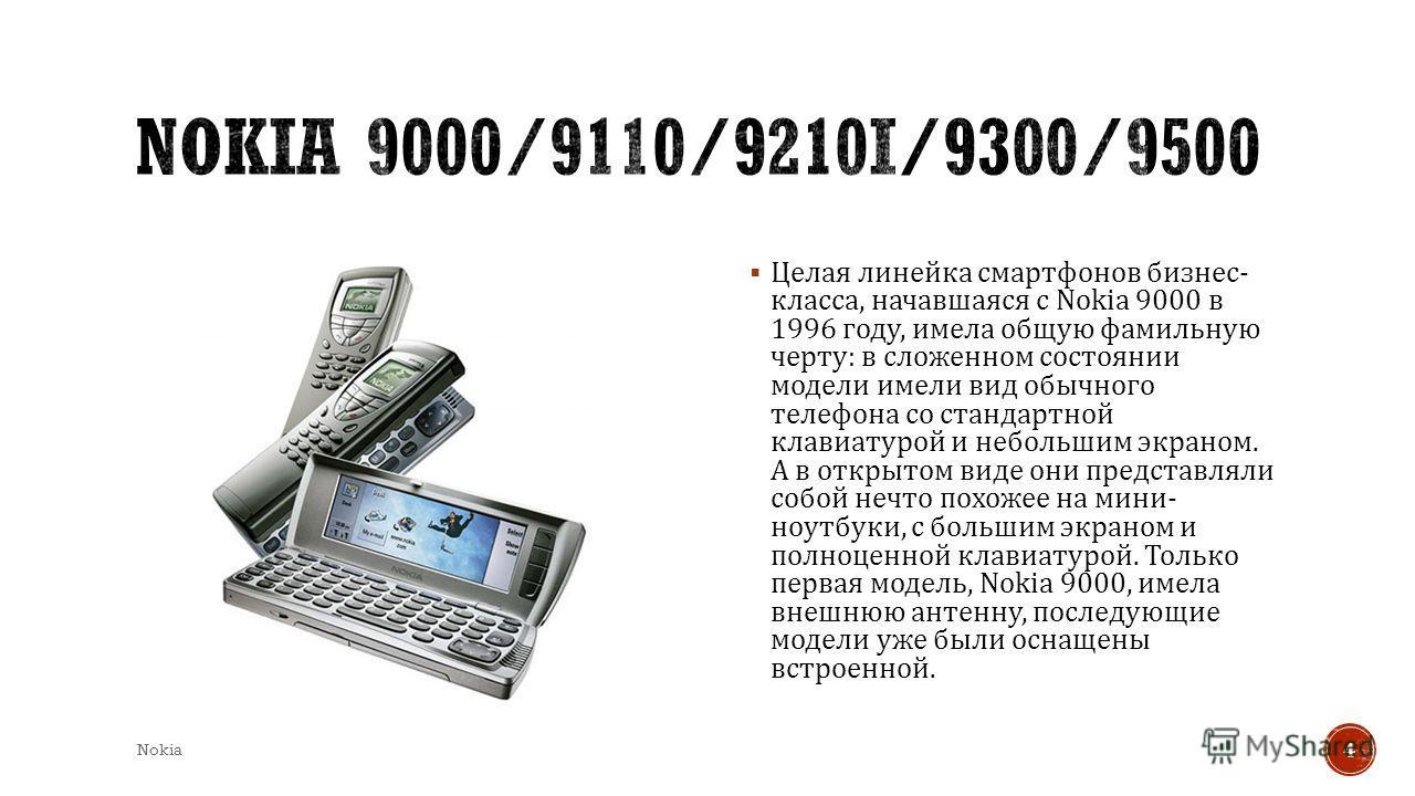 Целая линейка смартфонов бизнес - класса, начавшаяся с Nokia 9000 в 1996 году, имела общую фамильную черту : в сложенном состоянии модели имели вид обычного телефона со стандартной клавиатурой и небольшим экраном. А в открытом виде они представляли с
