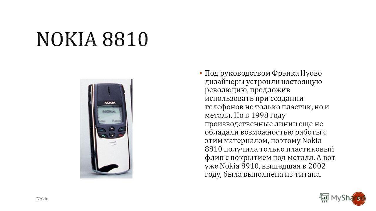 Под руководством Фрэнка Нуово дизайнеры устроили настоящую революцию, предложив использовать при создании телефонов не только пластик, но и металл. Но в 1998 году производственные линии еще не обладали возможностью работы с этим материалом, поэтому N