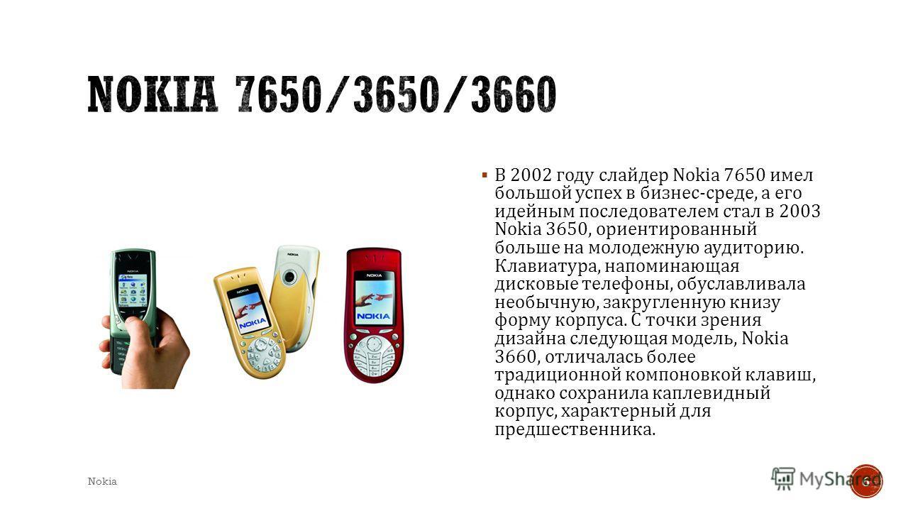 В 2002 году слайдер Nokia 7650 имел большой успех в бизнес - среде, а его идейным последователем стал в 2003 Nokia 3650, ориентированный больше на молодежную аудиторию. Клавиатура, напоминающая дисковые телефоны, обуславливала необычную, закругленную