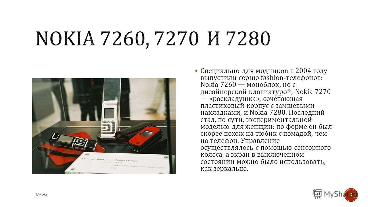 Специально для модников в 2004 году выпустили серию fashion- телефонов : Nokia 7260 моноблок, но с дизайнерской клавиатурой, Nokia 7270 « раскладушка », сочетающая пластиковый корпус с замшевыми накладками, и Nokia 7280. Последний стал, по сути, эксп