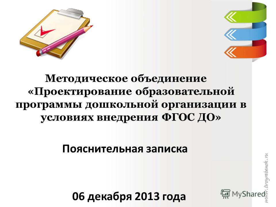 Методическое объединение «Проектирование образовательной программы дошкольной организации в условиях внедрения ФГОС ДО» Пояснительная записка 06 декабря 2013 года