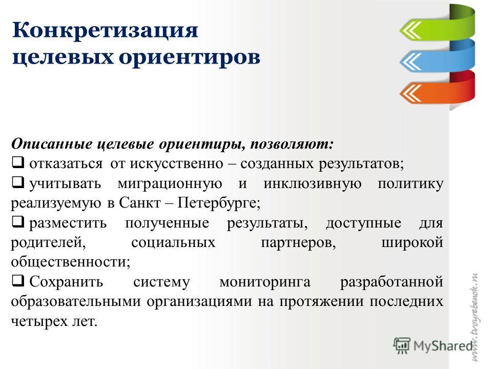 Конкретизация целевых ориентиров Описанные целевые ориентиры, позволяют: отказаться от искусственно – созданных результатов; учитывать миграционную и инклюзивную политику реализуемую в Санкт – Петербурге; разместить полученные результаты, доступные д