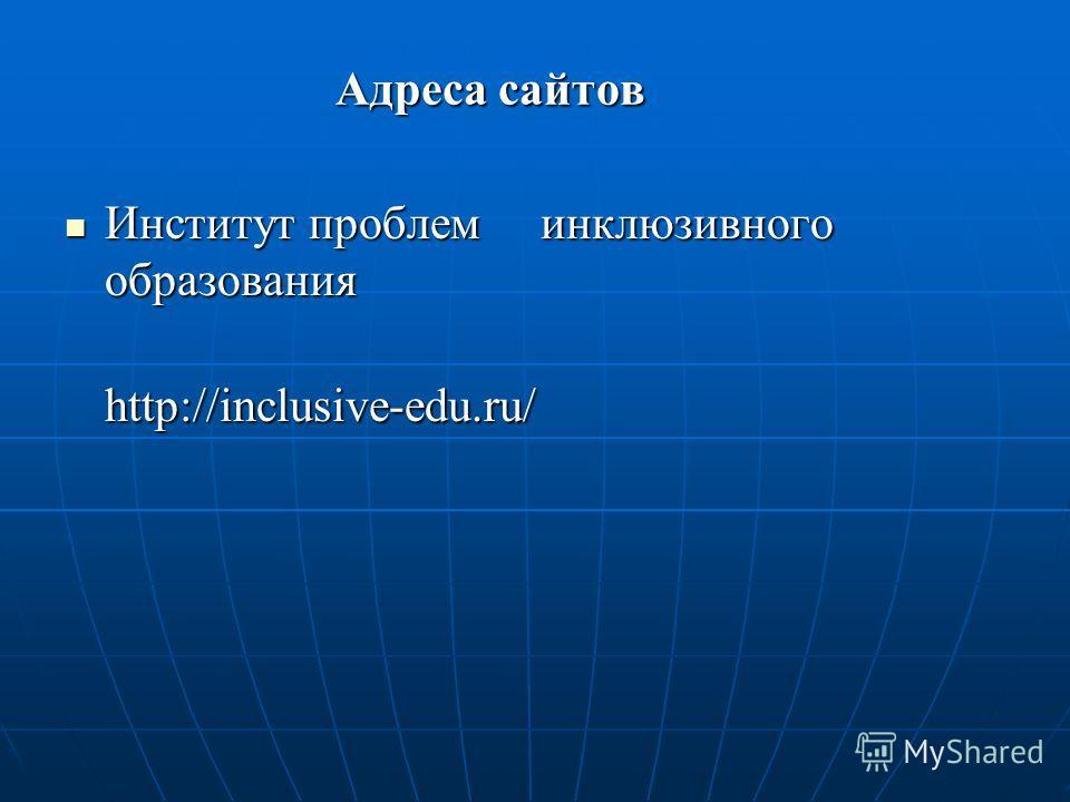 Адреса сайтов Институт проблем инклюзивного образования Институт проблем инклюзивного образования http://inclusive-edu.ru/ http://inclusive-edu.ru/
