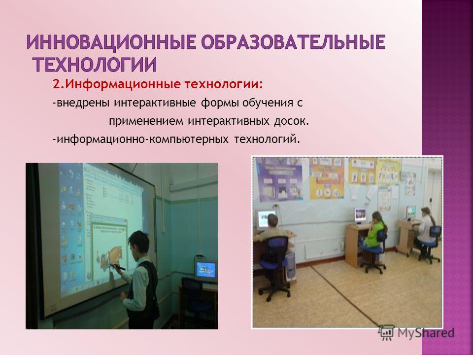 2.Информационные технологии: -внедрены интерактивные формы обучения с применением интерактивных досок. -информационно-компьютерных технологий. В