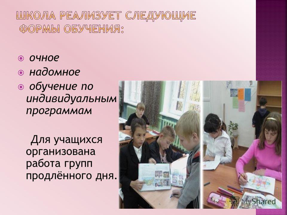 очное надомное обучение по индивидуальным программам Для учащихся организована работа групп продлённого дня.