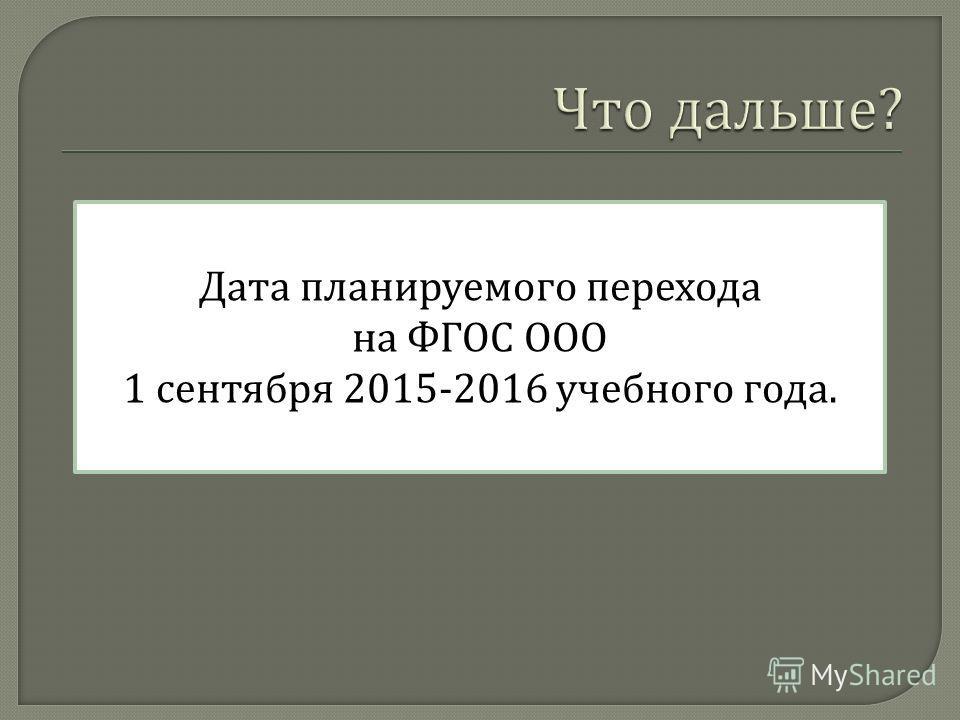 Дата планируемого перехода на ФГОС ООО 1 сентября 2015-2016 учебного года.