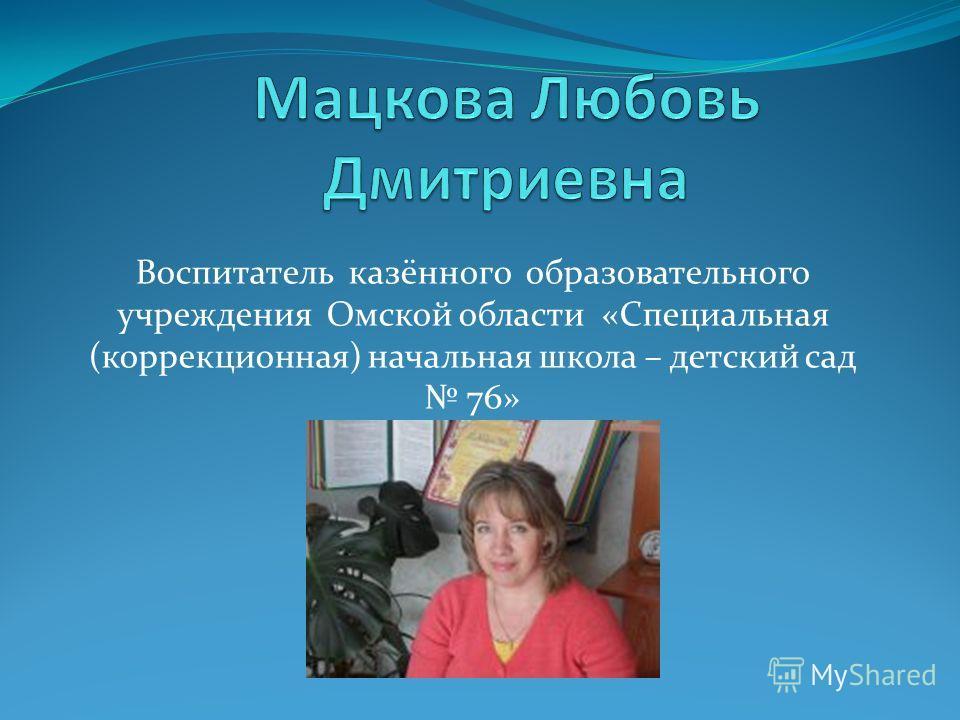Воспитатель казённого образовательного учреждения Омской области «Специальная (коррекционная) начальная школа – детский сад 76»