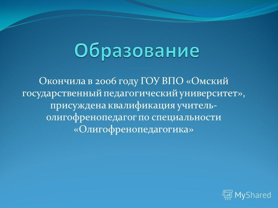 Окончила в 2006 году ГОУ ВПО «Омский государственный педагогический университет», присуждена квалификация учитель- олигофренопедагог по специальности «Олигофренопедагогика»