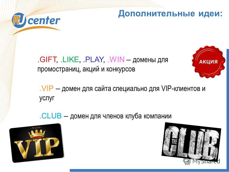 1 Дополнительные идеи:.GIFT,.LIKE,.PLAY,.WIN – домены для промостраниц, акций и конкурсов.VIP – домен для сайта специально для VIP-клиентов и услуг.CLUB – домен для членов клуба компании