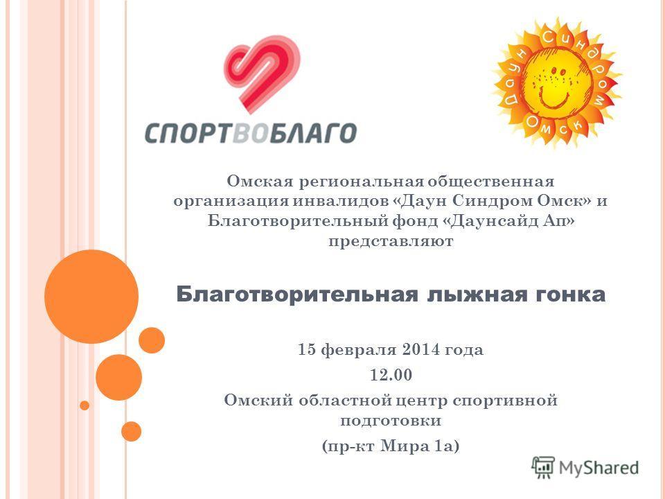 Омская региональная общественная организация инвалидов «Даун Синдром Омск» и Благотворительный фонд «Даунсайд Ап» представляют Благотворительная лыжная гонка 15 февраля 2014 года 12.00 Омский областной центр спортивной подготовки (пр-кт Мира 1а)