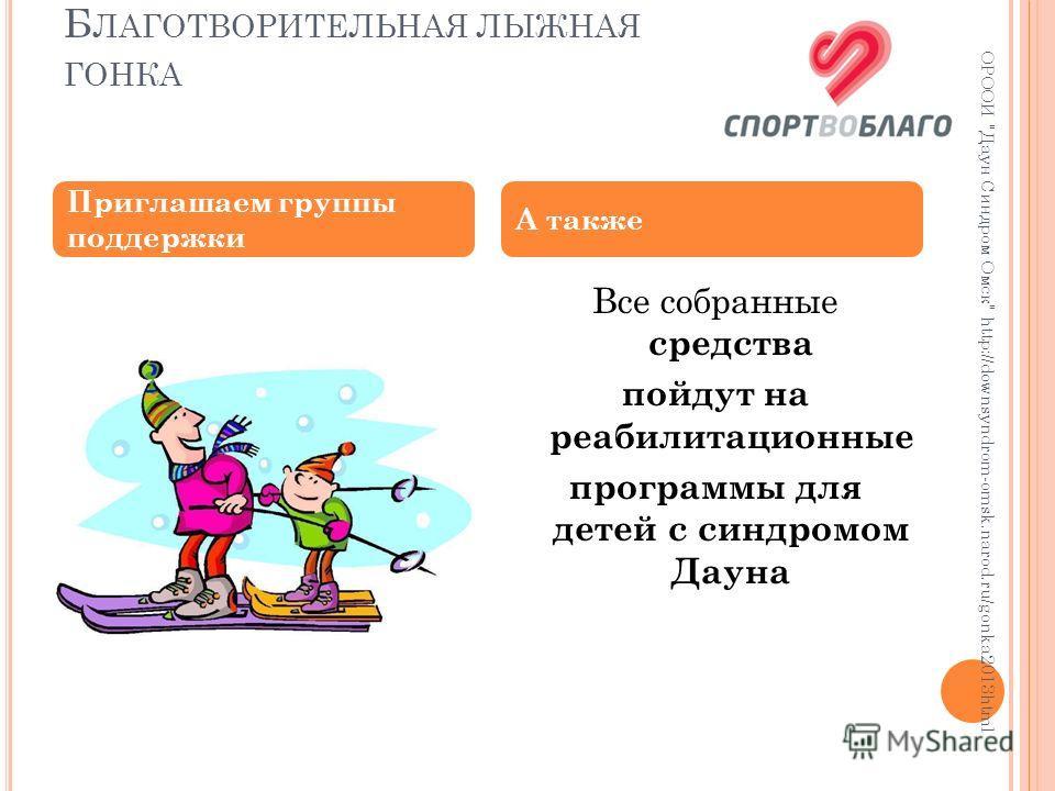 Б ЛАГОТВОРИТЕЛЬНАЯ ЛЫЖНАЯ ГОНКА ОРООИ Даун Синдром Омск http://downsyndrom-omsk.narod.ru/gonka2013html Все собранные средства пойдут на реабилитационные программы для детей с синдромом Дауна Приглашаем группы поддержки А также