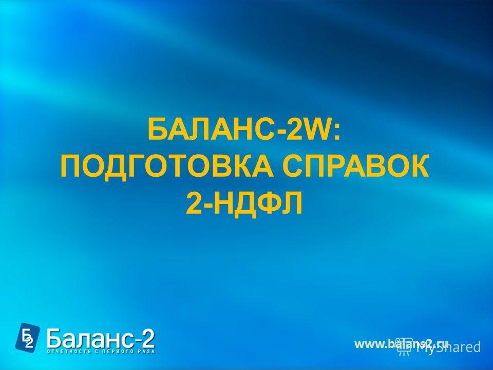 БАЛАНС-2W: ПОДГОТОВКА СПРАВОК 2-НДФЛ www.balans2.ru