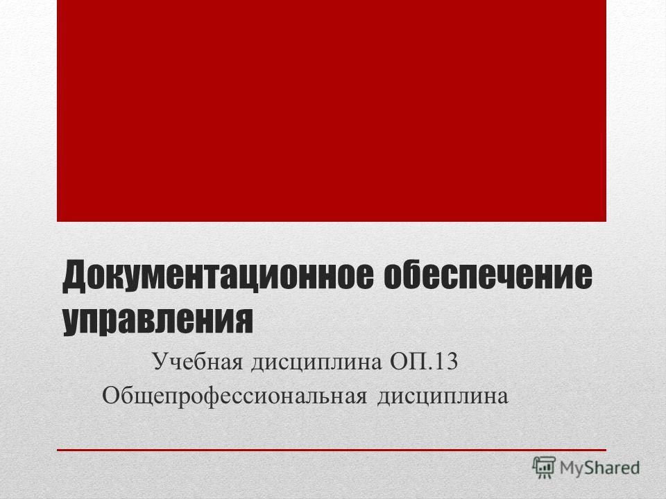 Документационное обеспечение управления Учебная дисциплина ОП.13 Общепрофессиональная дисциплина
