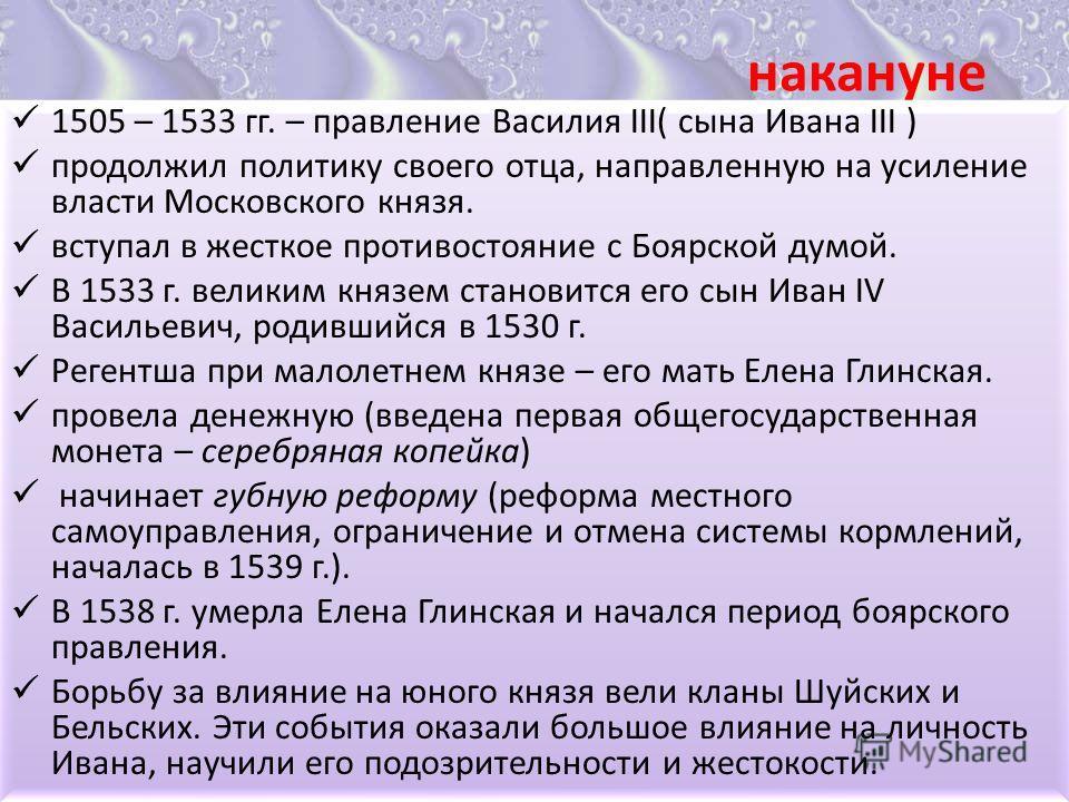 накануне 1505 – 1533 гг. – правление Василия III( сына Ивана III ) продолжил политику своего отца, направленную на усиление власти Московского князя. вступал в жесткое противостояние с Боярской думой. В 1533 г. великим князем становится его сын Иван