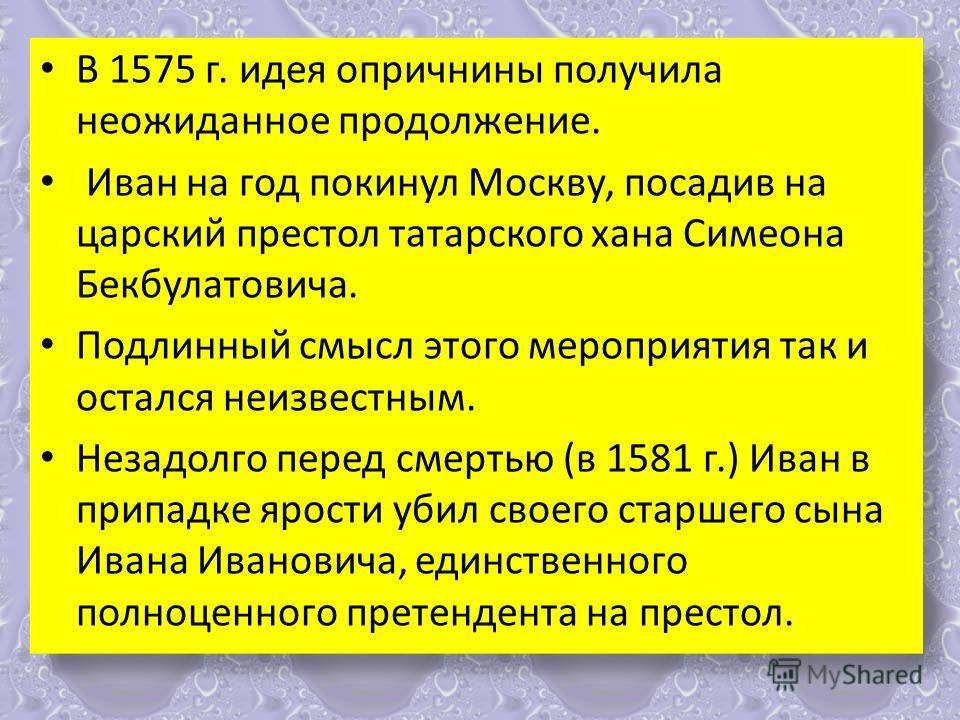 В 1575 г. идея опричнины получила неожиданное продолжение. Иван на год покинул Москву, посадив на царский престол татарского хана Симеона Бекбулатовича. Подлинный смысл этого мероприятия так и остался неизвестным. Незадолго перед смертью (в 1581 г.)