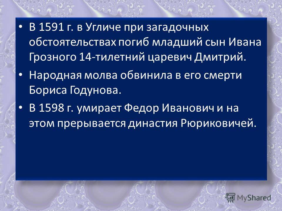 В 1591 г. в Угличе при загадочных обстоятельствах погиб младший сын Ивана Грозного 14-тилетний царевич Дмитрий. Народная молва обвинила в его смерти Бориса Годунова. В 1598 г. умирает Федор Иванович и на этом прерывается династия Рюриковичей. В 1591
