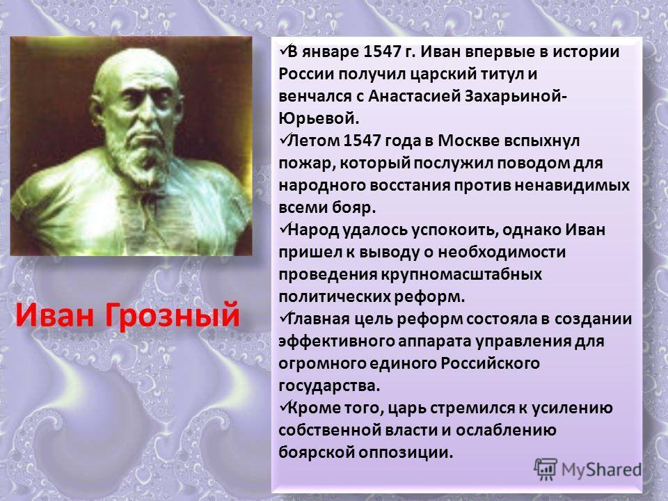 В январе 1547 г. Иван впервые в истории России получил царский титул и венчался с Анастасией Захарьиной- Юрьевой. Летом 1547 года в Москве вспыхнул пожар, который послужил поводом для народного восстания против ненавидимых всеми бояр. Народ удалось у