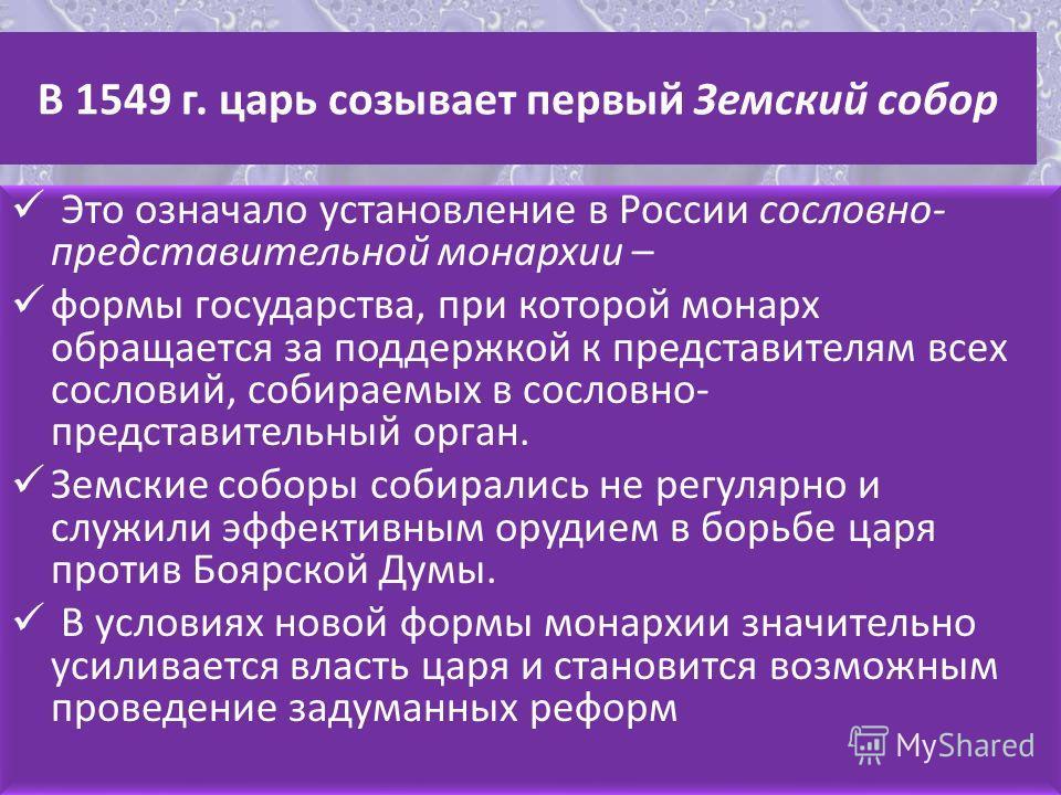 В 1549 г. царь созывает первый Земский собор Это означало установление в России сословно- представительной монархии – формы государства, при которой монарх обращается за поддержкой к представителям всех сословий, собираемых в сословно- представительн