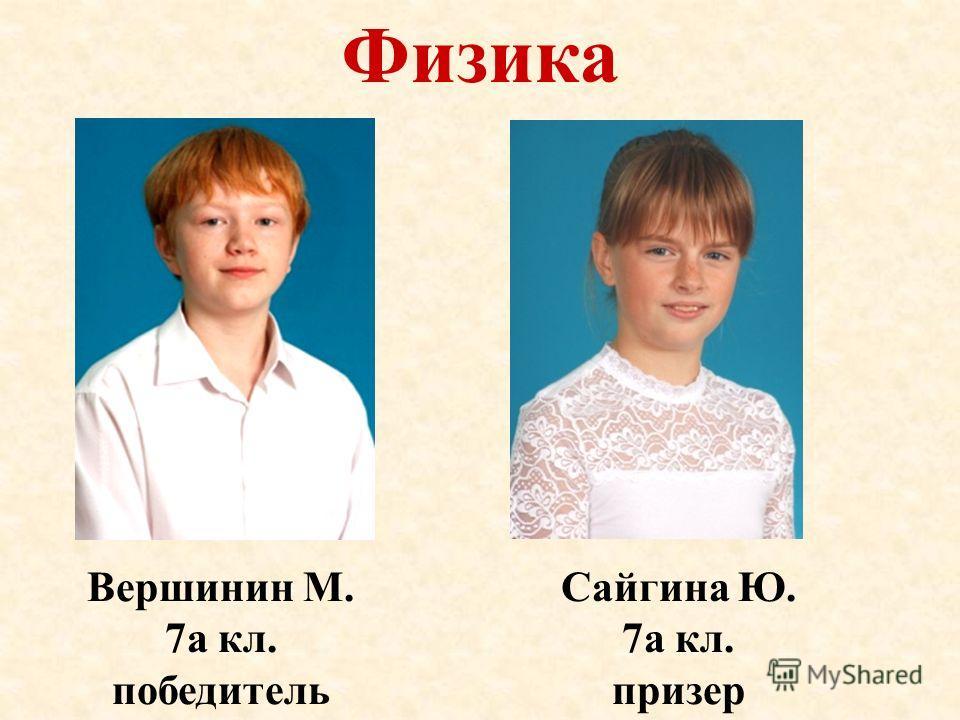 Физика Вершинин М. 7а кл. победитель Сайгина Ю. 7а кл. призер