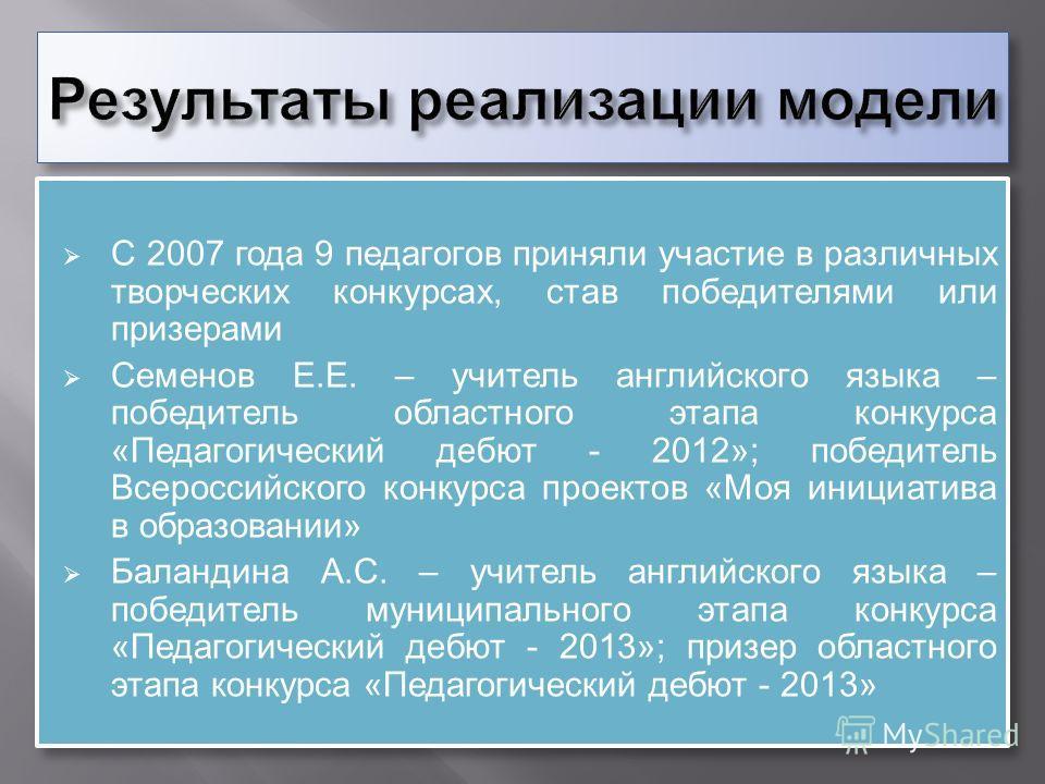 С 2007 года 9 педагогов приняли участие в различных творческих конкурсах, став победителями или призерами Семенов Е. Е. – учитель английского языка – победитель областного этапа конкурса « Педагогический дебют - 2012»; победитель Всероссийского конку