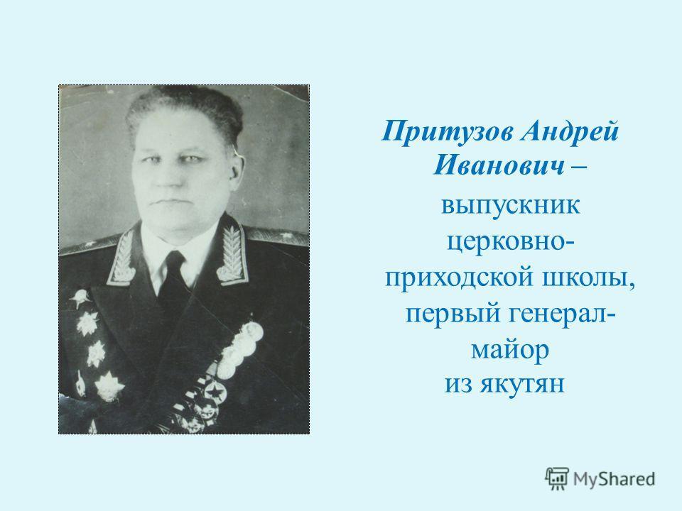 Притузов Андрей Иванович – выпускник церковно- приходской школы, первый генерал- майор из якутян
