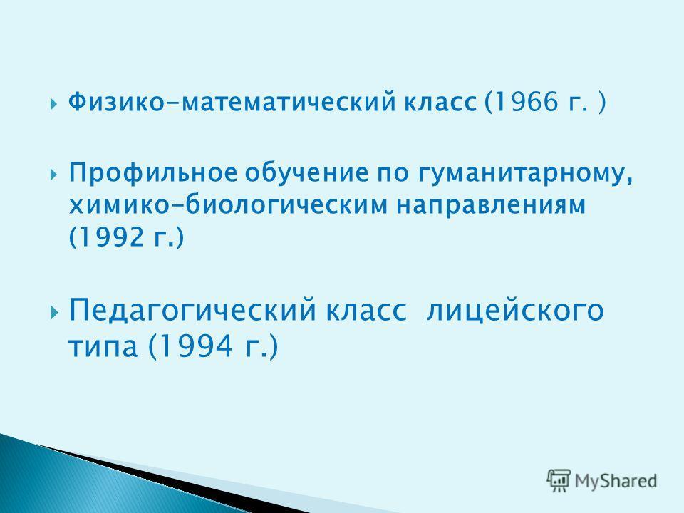 Физико-математический класс (1966 г. ) Профильное обучение по гуманитарному, химико-биологическим направлениям (1992 г.) Педагогический класс лицейского типа (1994 г.)