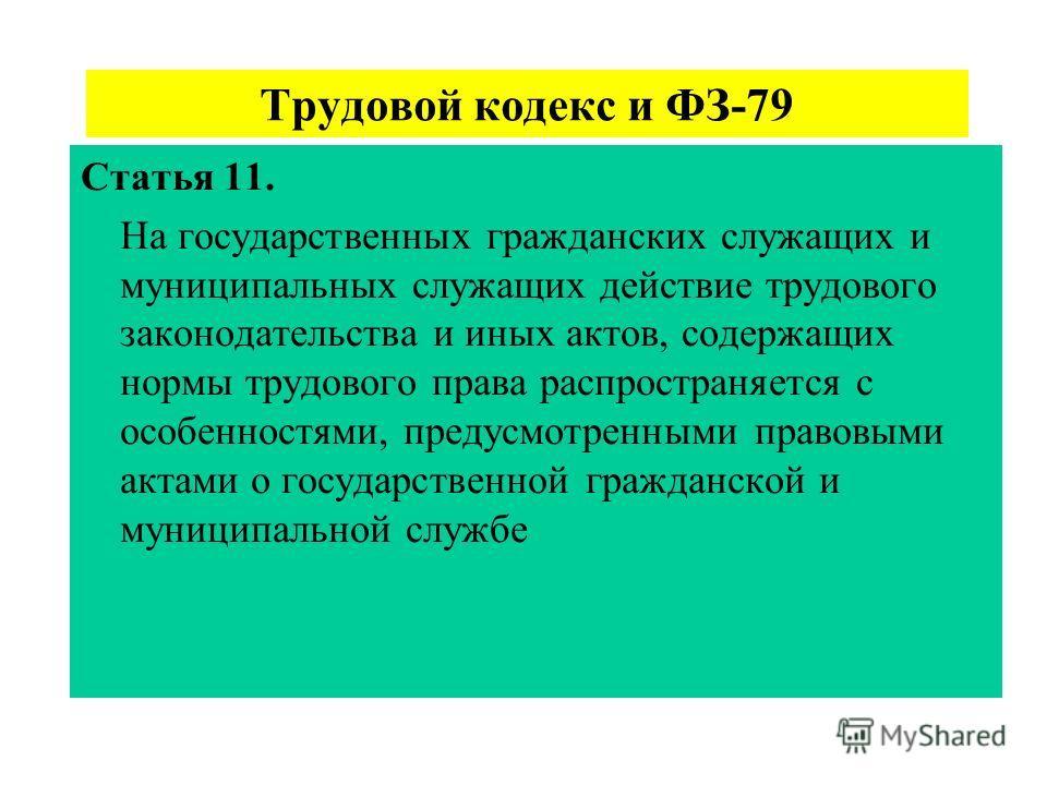 Трудовой кодекс и ФЗ-79 Статья 11. На государственных гражданских служащих и муниципальных служащих действие трудового законодательства и иных актов, содержащих нормы трудового права распространяется с особенностями, предусмотренными правовыми актами