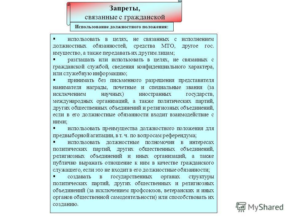 Запреты, связанные с гражданской службой использовать в целях, не связанных с исполнением должностных обязанностей, средства МТО, другое гос. имущество, а также передавать их другим лицам; разглашать или использовать в целях, не связанных с гражданск