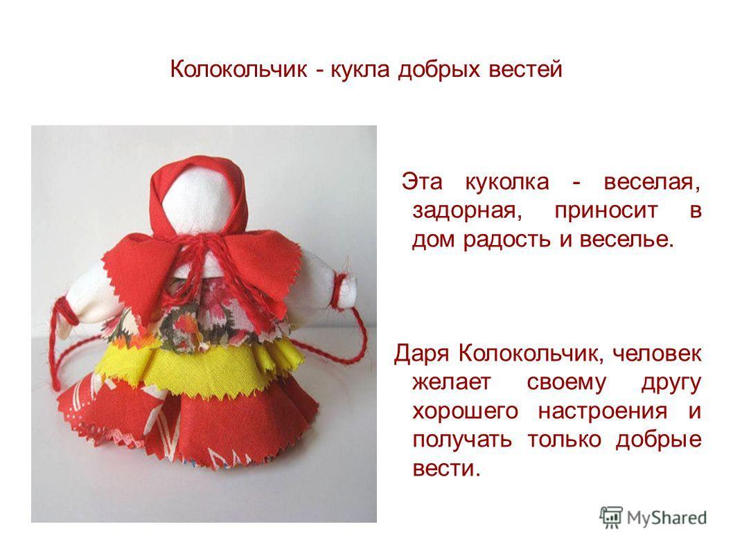 Колокольчик - кукла добрых вестей Эта куколка - веселая, задорная, приносит в дом радость и веселье. Даря Колокольчик, человек желает своему другу хорошего настроения и получать только добрые вести.