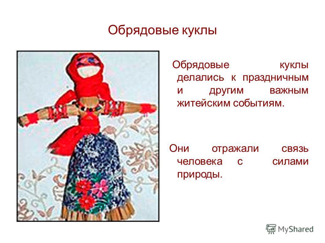 Обрядовые куклы Обрядовые куклы делались к праздничным и другим важным житейским событиям. Они отражали связь человека с силами природы.