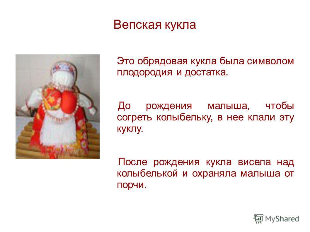 Вепская кукла Это обрядовая кукла была символом плодородия и достатка. До рождения малыша, чтобы согреть колыбельку, в нее клали эту куклу. После рождения кукла висела над колыбелькой и охраняла малыша от порчи.