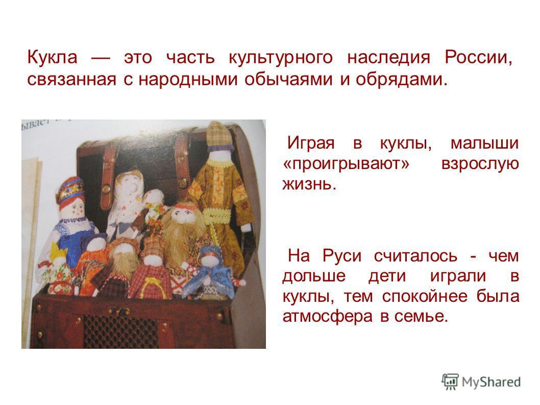 Кукла это часть культурного наследия России, связанная с народными обычаями и обрядами. Играя в куклы, малыши «проигрывают» взрослую жизнь. На Руси считалось - чем дольше дети играли в куклы, тем спокойнее была атмосфера в семье.
