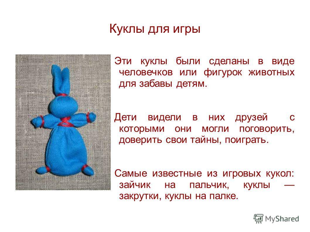 Куклы для игры Эти куклы были сделаны в виде человечков или фигурок животных для забавы детям. Дети видели в них друзей с которыми они могли поговорить, доверить свои тайны, поиграть. Самые известные из игровых кукол: зайчик на пальчик, куклы закрутк