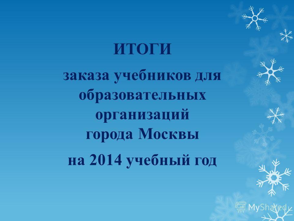 ИТОГИ заказа учебников для образовательных организаций города Москвы на 2014 учебный год