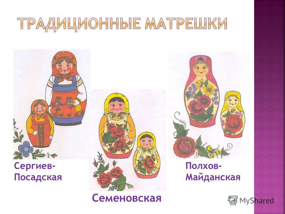 Сергиев- Посадская Полхов- Майданская Семеновская