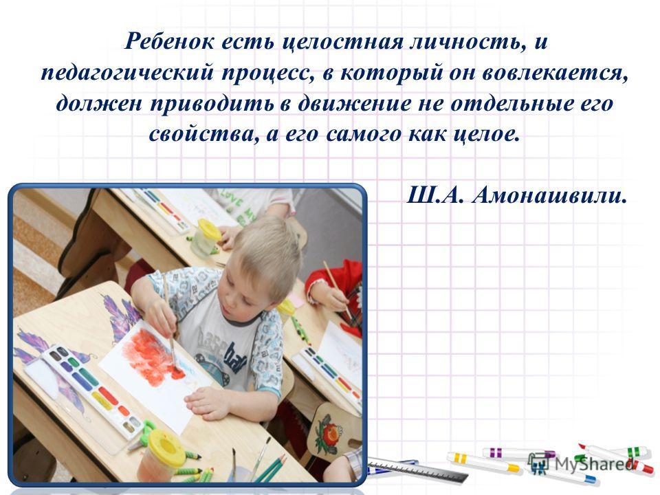 Ребенок есть целостная личность, и педагогический процесс, в который он вовлекается, должен приводить в движение не отдельные его свойства, а его самого как целое. Ш.А. Амонашвили.
