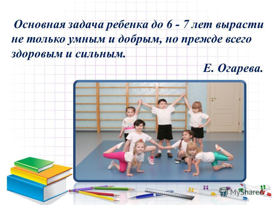 Основная задача ребенка до 6 - 7 лет вырасти не только умным и добрым, но прежде всего здоровым и сильным. Е. Огарева.