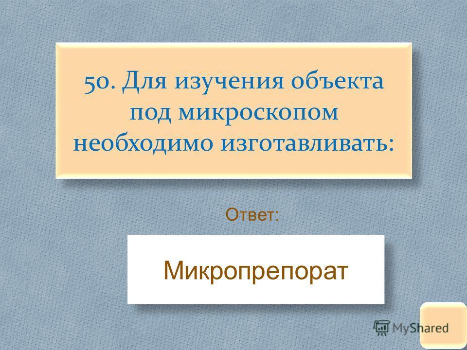 50. Для изучения объекта под микроскопом необходимо изготавливать: Ответ : Микропрепорат