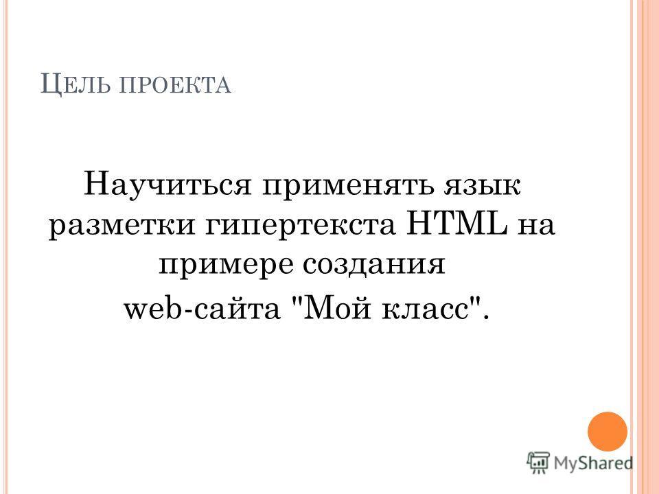 Ц ЕЛЬ ПРОЕКТА Научиться применять язык разметки гипертекста HTML на примере создания web-сайта Мой класс.