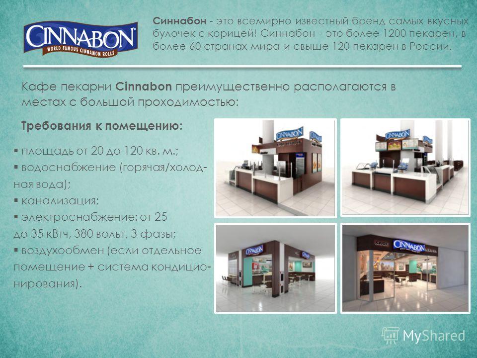 Синнабон - это всемирно известный бренд самых вкусных булочек с корицей! Синнабон - это более 1200 пекарен, в более 60 странах мира и свыше 120 пекарен в России. Кафе пекарни Cinnabon преимущественно располагаются в местах с большой проходимостью: Тр