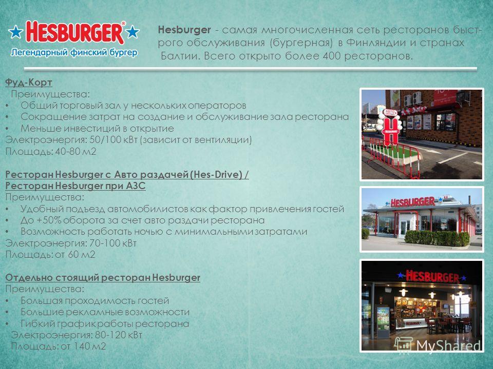Hesburger - самая многочисленная сеть ресторанов быст- рого обслуживания (бургерная) в Финляндии и странах Балтии. Всего открыто более 400 ресторанов. Фуд-Корт Преимущества: Общий торговый зал у нескольких операторов Сокращение затрат на создание и о
